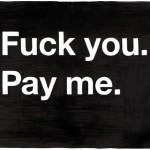 F*ck You. Pay Me.